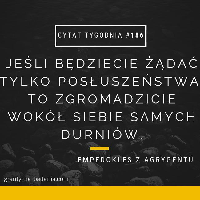 Jeśli będziecie żądać tylko posłuszeństwa, to zgromadzicie wokół siebie samych durniów. - Empedokles z Agrygentu