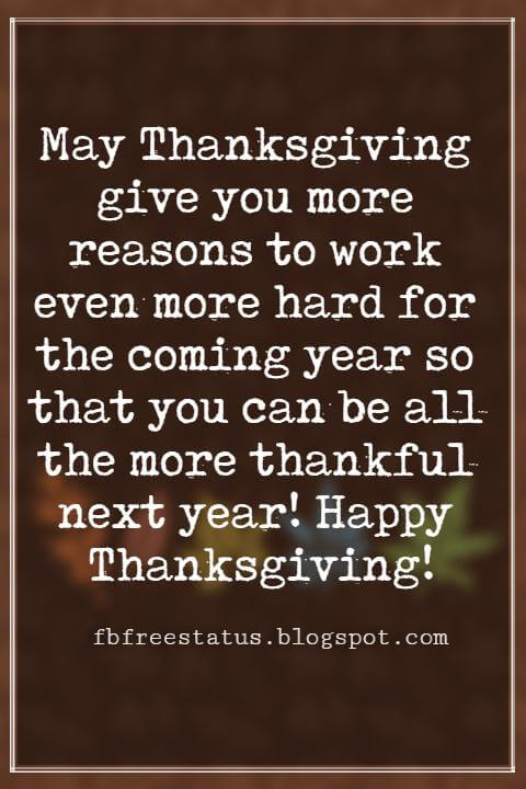 Thanksgiving Text Messages, May Thanksgiving give you more reasons to work even more hard for the coming year so that you can be all the more thankful next year! Happy Thanksgiving!