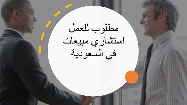 مطلوب للعمل استشاري مبيعات في السعودية
