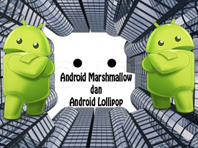 Inilah Kelebihan Andoid Marshmallow dan Android Lollipop