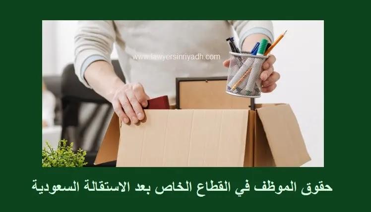حقوق الموظف في القطاع الخاص بعد الاستقالة في السعودية