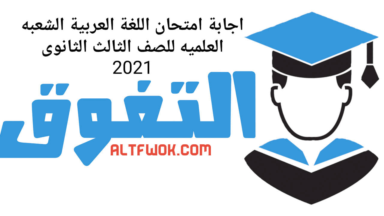اجابة امتحان اللغة العربية الشعبة العلمية للصف الثالث الثانوى 2021