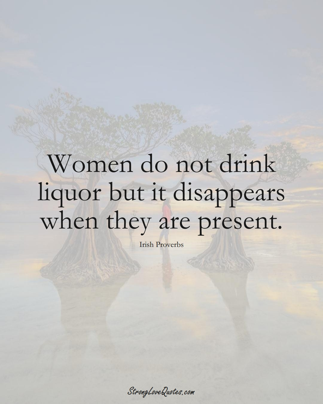 Women do not drink liquor but it disappears when they are present. (Irish Sayings);  #EuropeanSayings