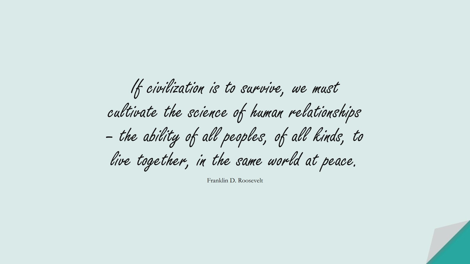 If civilization is to survive, we must cultivate the science of human relationships – the ability of all peoples, of all kinds, to live together, in the same world at peace. (Franklin D. Roosevelt);  #HumanityQuotes