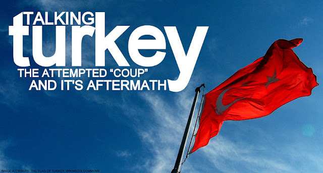 "OPINION | Talking Turkey : The Attempted ""Coup"" and it's Aftermath"