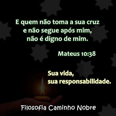 E quem não toma a sua cruz e não segue após mim, não é digno de mim. Mateus 10:38  Sua vida, sua responsabilidade.
