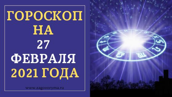 ГОРОСКОП НА 27 ФЕВРАЛЯ 2021 ГОДА