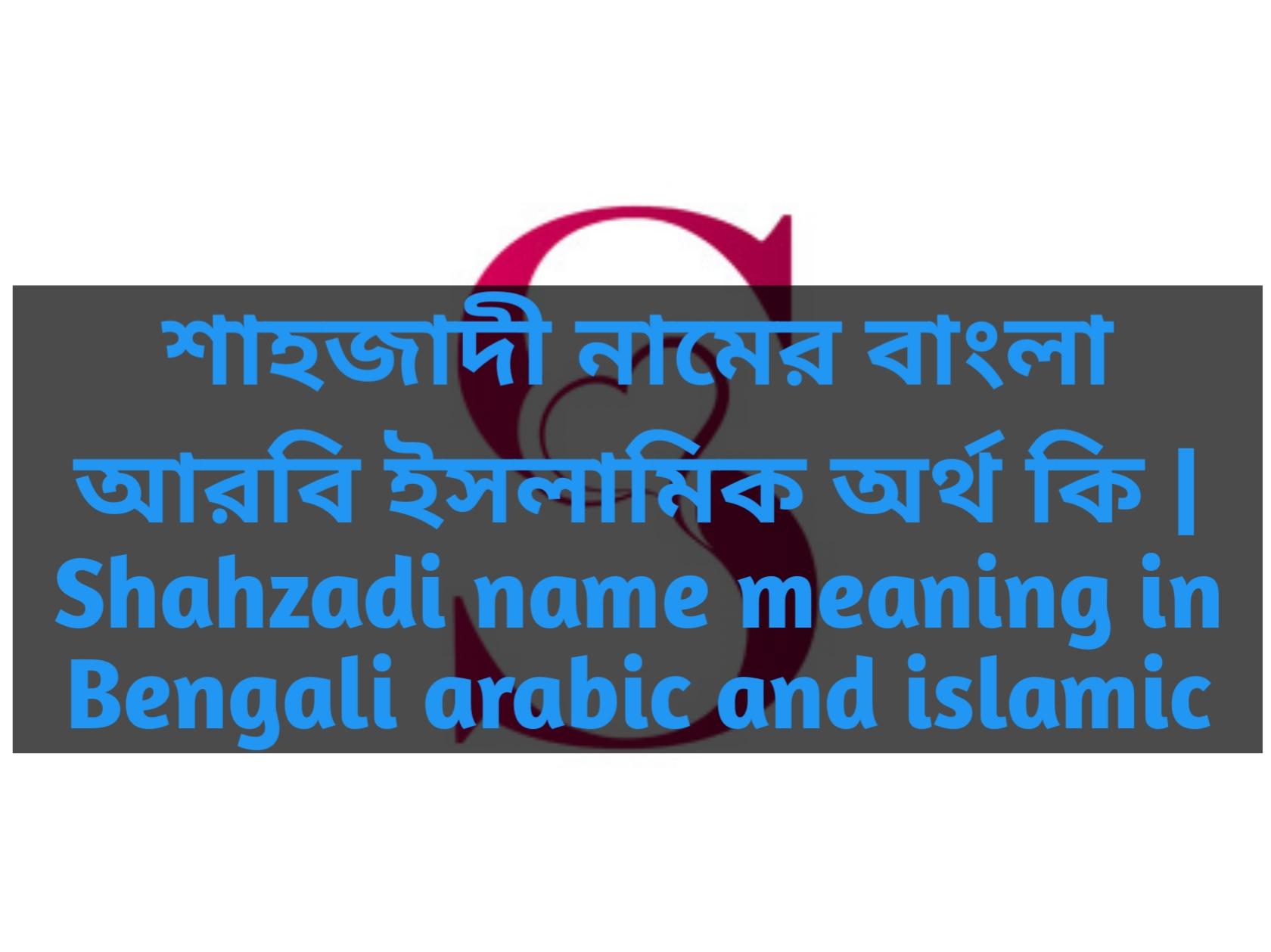 Shahzadi name meaning in Bengali, শাহজাদী নামের অর্থ কি, শাহজাদী নামের বাংলা অর্থ কি, শাহজাদী নামের ইসলামিক অর্থ কি,