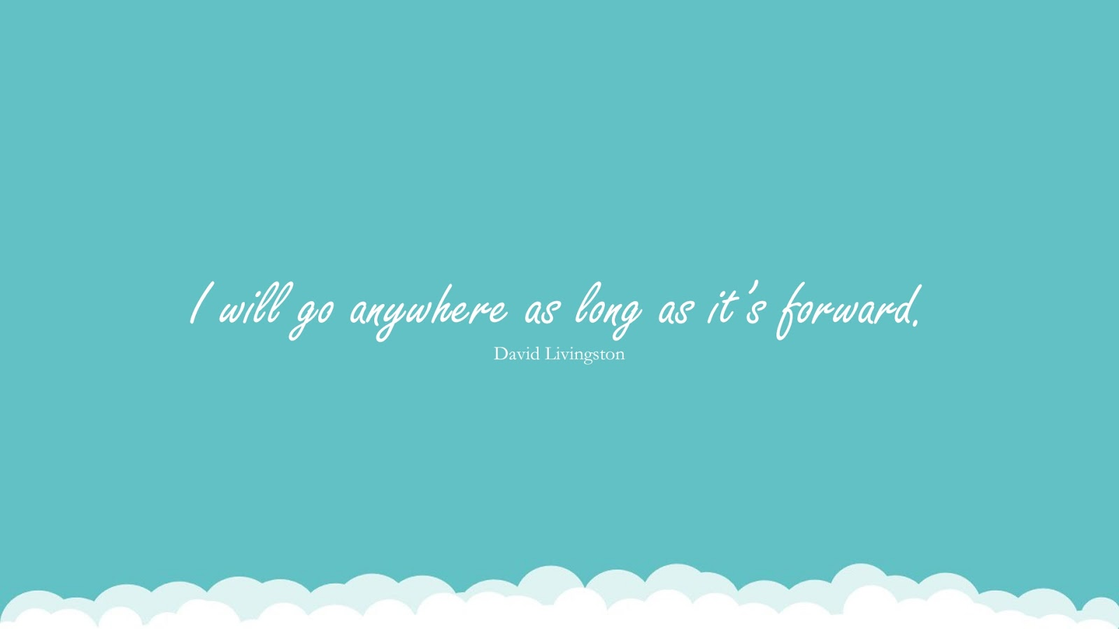 I will go anywhere as long as it's forward. (David Livingston);  #PositiveQuotes
