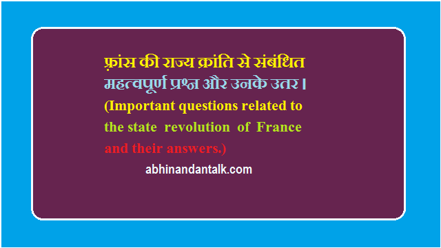 फ़्रांस की राज्य क्रांति से संबंधित महत्वपूर्ण प्रश्न और उनके उतर। (Important questions related to the state revolution of France and their answers.)