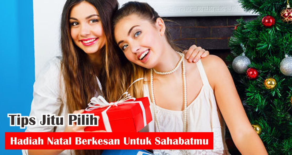 Tips Jitu Pilih Hadiah Natal Berkesan Untuk Sahabatmu
