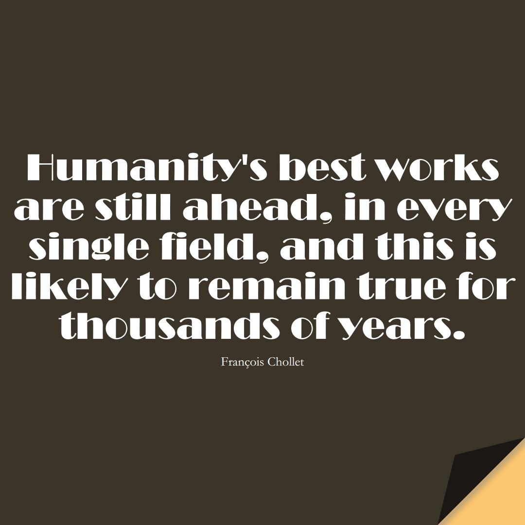 Humanity's best works are still ahead, in every single field, and this is likely to remain true for thousands of years. (François Chollet);  #HumanityQuotes
