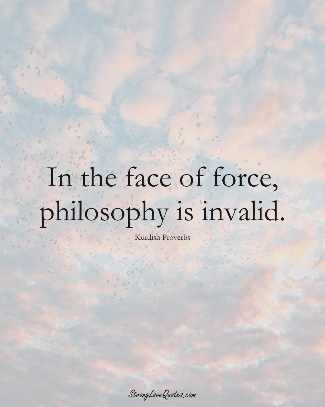 In the face of force, philosophy is invalid. (Kurdish Sayings);  #aVarietyofCulturesSayings