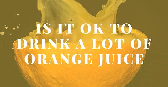 Is it OK to drink a lot of orange juice