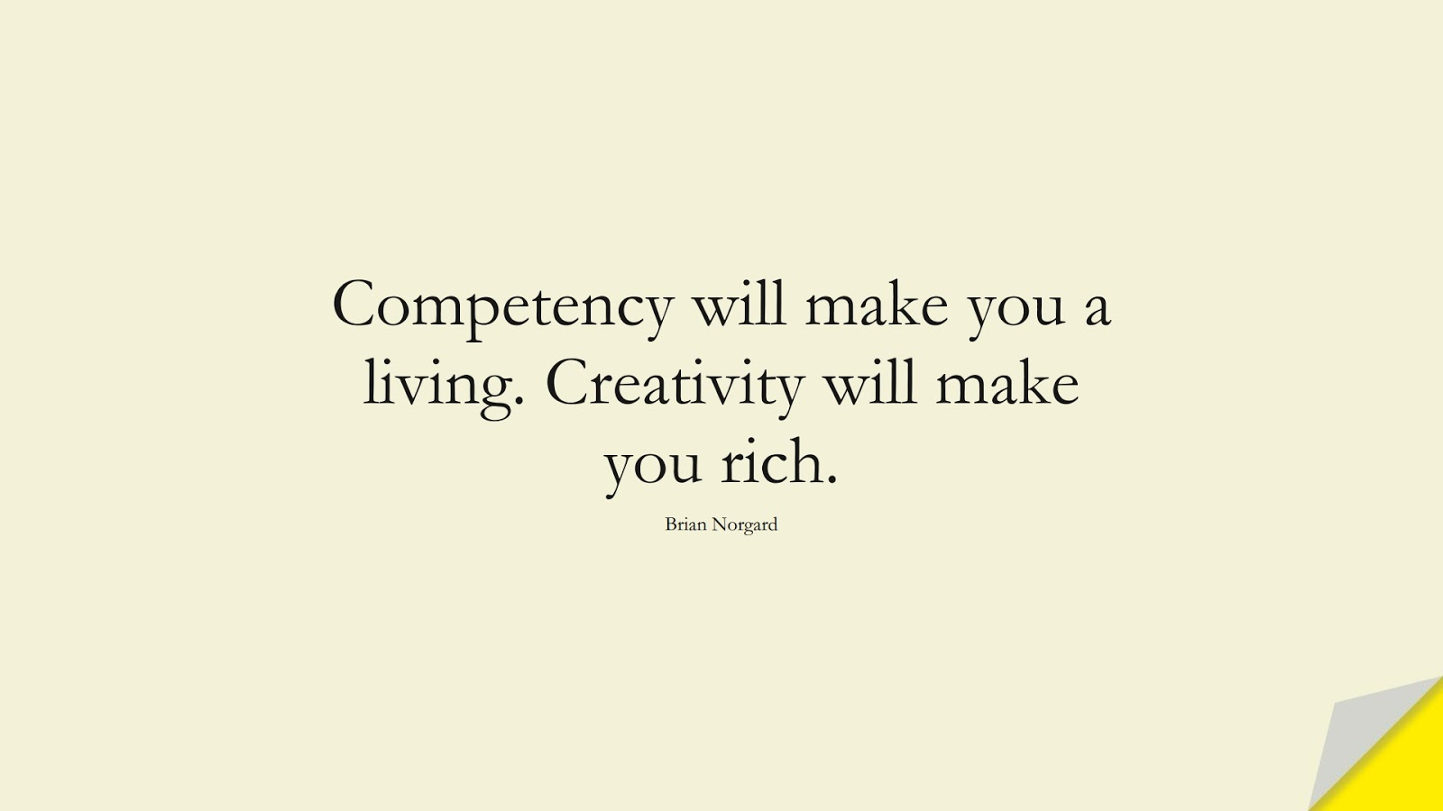 Competency will make you a living. Creativity will make you rich. (Brian Norgard);  #BestQuotes