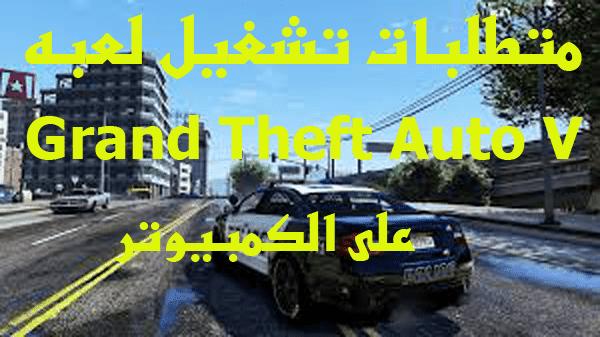 متطلبات تشغيل لعبه Grand Theft Auto V على الكمبيوتر