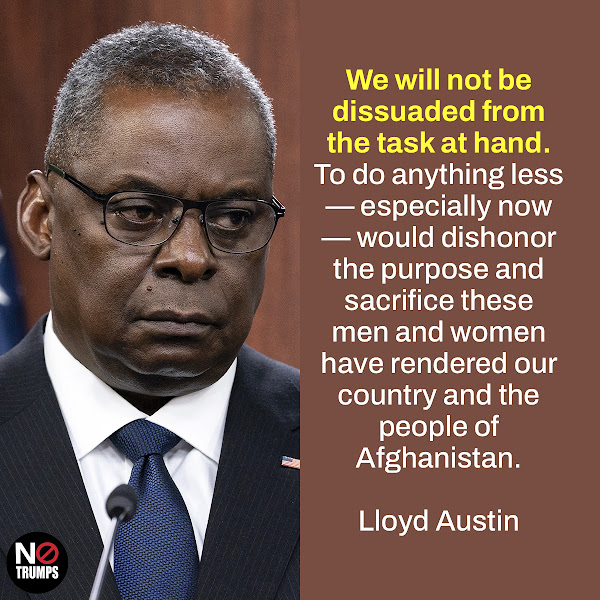 We will not be dissuaded from the task at hand. To do anything less — especially now — would dishonor the purpose and sacrifice these men and women have rendered our country and the people of Afghanistan. — Secretary of Defense Lloyd Austin