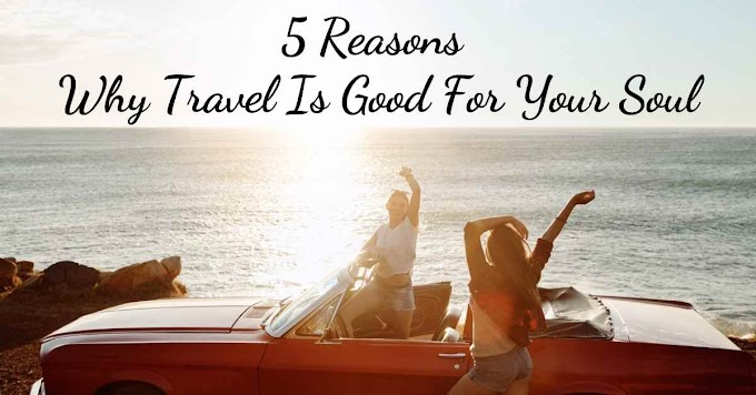 5 Reasons Why Travel Is Good For Your Soul