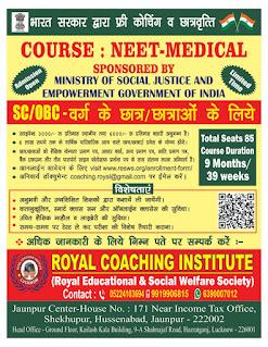 *Admission Open : ROYAL COACHING INSTITUTE (Royal Educational & Social Welfare Society) Contact: 05224103694 9919906815, 6390007012 | Jaunpur Center-House No. 171 Near Income Tax Office, Shekhupur, Hussenabad, Jaunpur - 222002 | Head Office - Ground Floor, Kailash Kala Building, 9-A Shahnajaf Road, Hazratganj, Lucknow - 226001 | भारत सरकार द्वारा फ्री कोचिंग व छात्रवृत्ति | COURSE : NEET - MEDICAL | SPONSORED BY MINISTRY OF SOCIAL JUSTICE AND EMPOWERMENT GOVERNMENT OF INDIA | Admission Open — SC / OBC वर्ग के छात्र छात्राओं के लिये • Last Date : 5 July 2021 • स्टाइपेन्ड 3000 /- रु प्रतिमाह स्थानीय तथा 6000/- रू प्रतिमाह बाहरी अनुमन्य है। • 8 लाख रुपये तक के वार्षिक पारिवारिक आय वाले छात्र छात्राएं प्रवेश के योग्य होंगे। • छात्र/छात्राओं को शैक्षिक योग्यता प्रमाण पत्र, आधार कार्ड, आय प्रमाण पत्र, जाति प्रमाण पत्र, Course Duration बैंक एकाउन्ट और तीन पासपोर्ट साइज फोटोग्राफ प्रार्थना पत्र के साथ संलग्न करना अनिवार्य है। Total Seats 85 9 Months/ • आनलाईन आवेदन के लिए visit www.resws.org/enrollment-form/ • अनिवार्य डॉक्युमेन्ट coaching.royal@gmail.com पर ईमेल करें। 39 weeks | विशेषताएं — अनुभवी और उच्चशिक्षित शिक्षकों द्वारा कक्षायें ली जायेंगी। • वातानुकूलित, स्मार्ट क्लास रूम और ऑनलाईन क्लासेस की सुविधा। • उचित शैक्षिक माहौल व लाइब्रेरी की सुविधा। समय-समय पर टेस्ट ले कर परीक्षा की विशेष तैयारी कराना। • अधिक जानकारी के लिये सम्पर्क करें.*