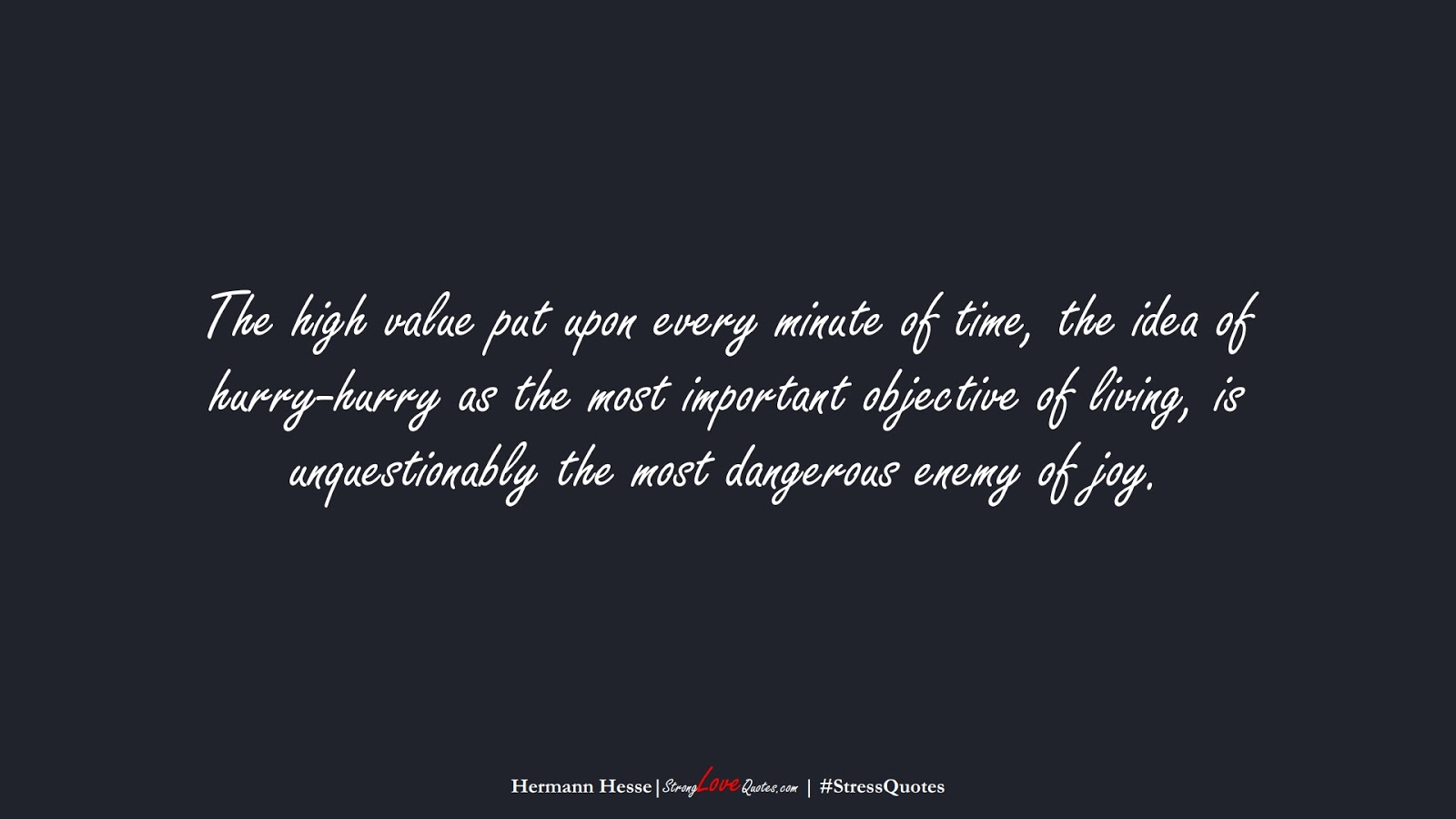 The high value put upon every minute of time, the idea of hurry-hurry as the most important objective of living, is unquestionably the most dangerous enemy of joy. (Hermann Hesse);  #StressQuotes