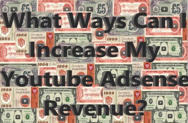 What Ways Can I Increase My Youtube Adsense Revenue?