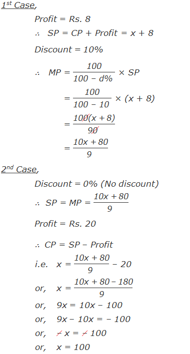 """1st Case, Profit = Rs. 8 ∴   SP = CP + Profit          = x + 8 Discount = 10% ∴   MP = """"100"""" /""""100 – d% """"  × SP          = """"100"""" /""""100 – 10 """"  × (x + 8)          = """"100(x + 8)"""" /""""90 """"             = """"10x + 80"""" /""""9 """"  2nd Case, Discount = 0% (No discount) ∴  SP = MP = """"100(x + 8)"""" /""""90 """"  Profit = Rs. 20 ∴  CP = SP – Profit i.e.x = """"10x + 80"""" /""""9 """"  – 20 or,x = """"10x + 80 – 180"""" /""""9 """"  or, 9x = 10x – 100 or,9x – 10x = – 100 or,– x = – 100  or, x = 100"""