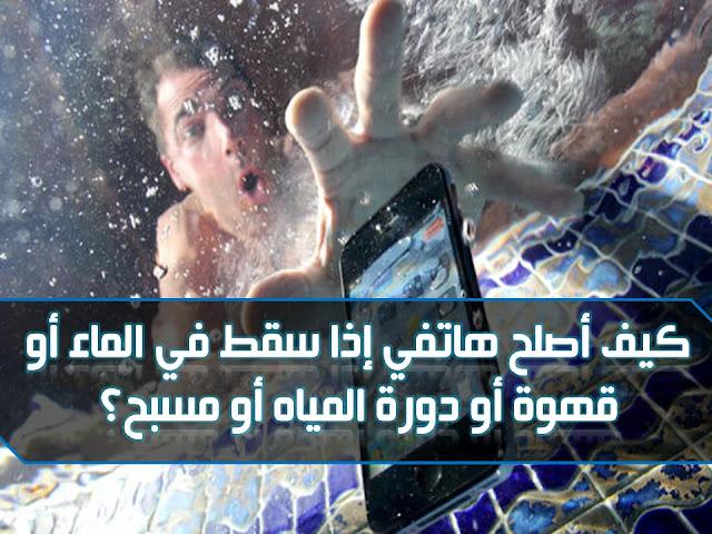 كيف أصلح هاتفي إذا سقط في الماء أو قهوة أو دورة المياه أو مسبح؟