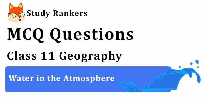 MCQ Questions for Class 11 Geography: Ch 11 Water in the Atmosphere