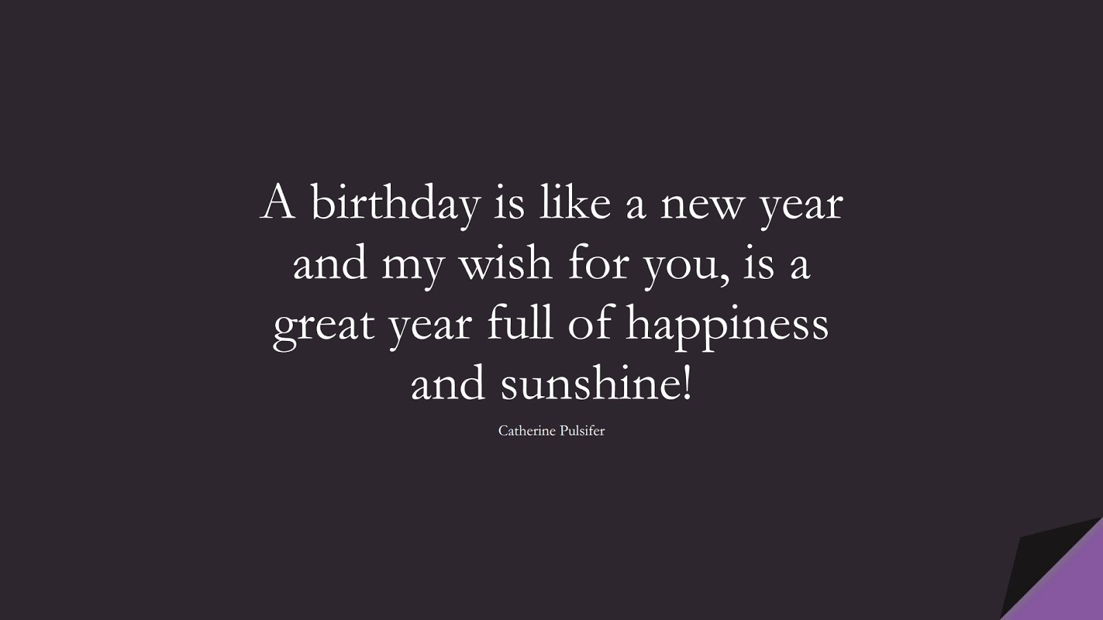 A birthday is like a new year and my wish for you, is a great year full of happiness and sunshine! (Catherine Pulsifer);  #BirthdayQuotes
