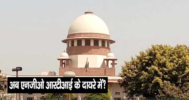 अब NGO भी RTI Act के दायरे में : सुप्रीम कोर्ट का महत्वपूर्ण फैसला