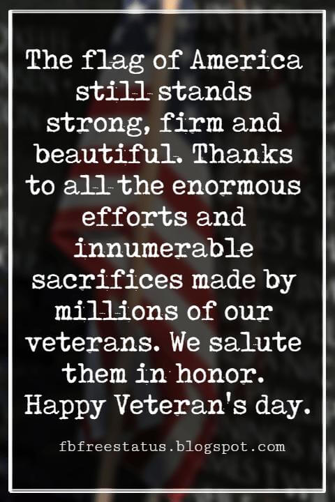 Veterans Day Quotes, Veterans Day Messages, The flag of America still stands strong, firm and beautiful. Thanks to all the enormous efforts and innumerable sacrifices made by millions of our veterans. We salute them in honor. Happy Veteran's day.
