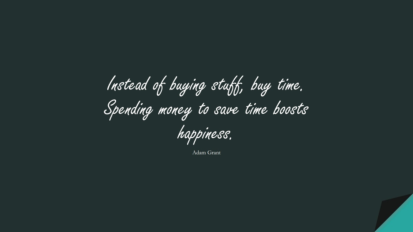 Instead of buying stuff, buy time. Spending money to save time boosts happiness. (Adam Grant);  #MoneyQuotes