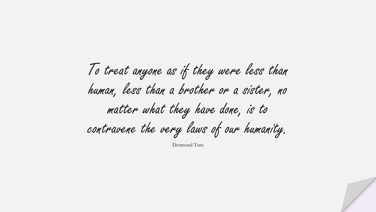 To treat anyone as if they were less than human, less than a brother or a sister, no matter what they have done, is to contravene the very laws of our humanity. (Desmond Tutu);  #HumanityQuotes