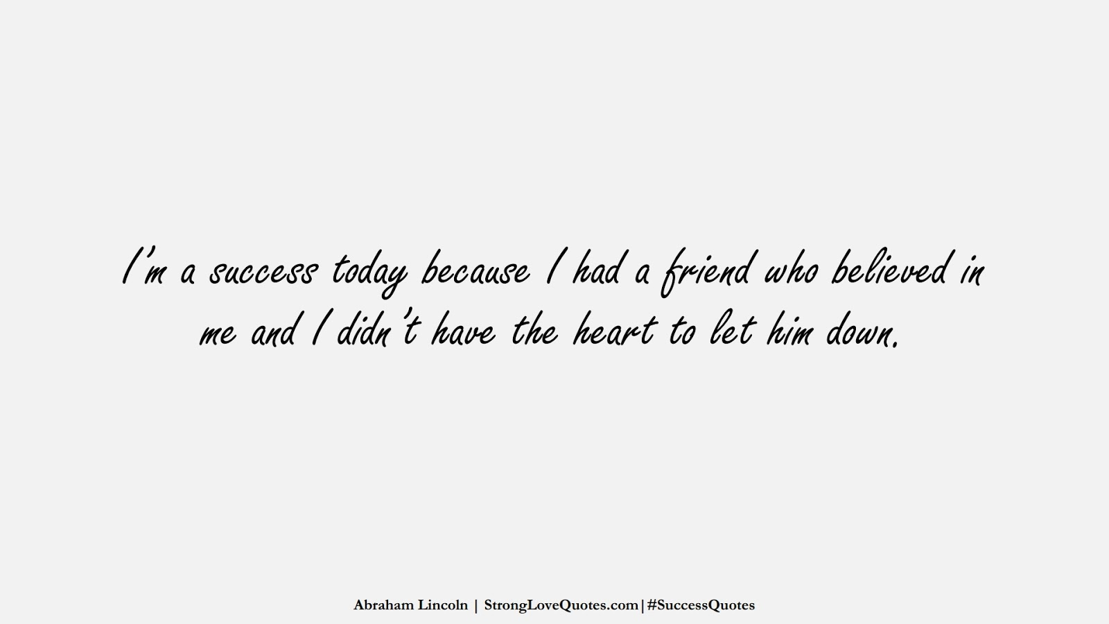 I'm a success today because I had a friend who believed in me and I didn't have the heart to let him down. (Abraham Lincoln);  #SuccessQuotes