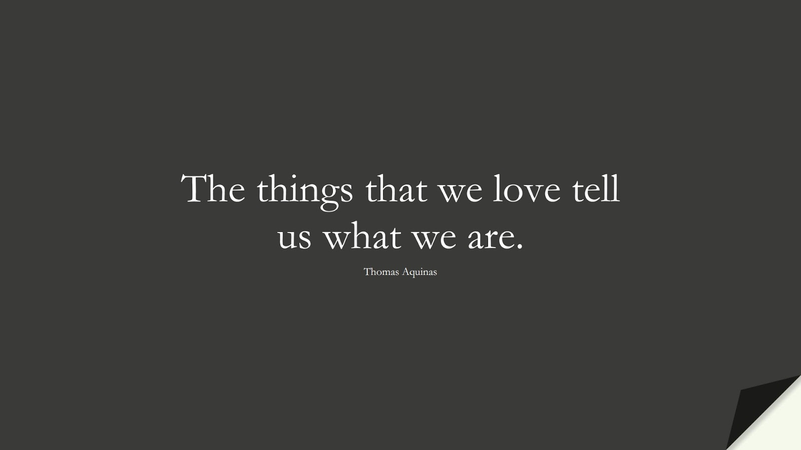 The things that we love tell us what we are. (Thomas Aquinas);  #ShortQuotes