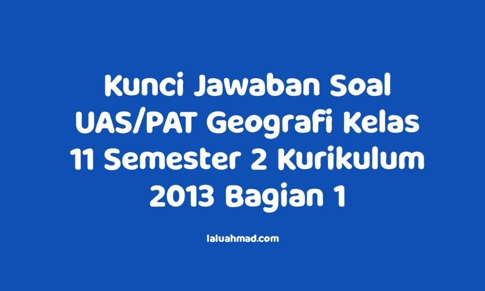 Kunci Jawaban Soal UAS/PAT Geografi Kelas 11 Semester 2 Kurikulum 2013 Bagian 1