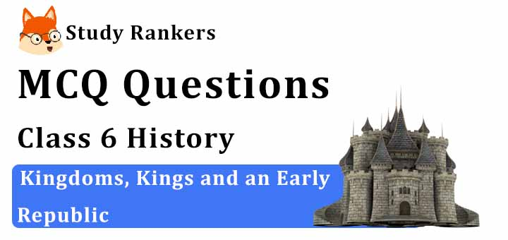 MCQ Questions for Class 6 History: Ch 6 Kingdoms, Kings and an Early Republic
