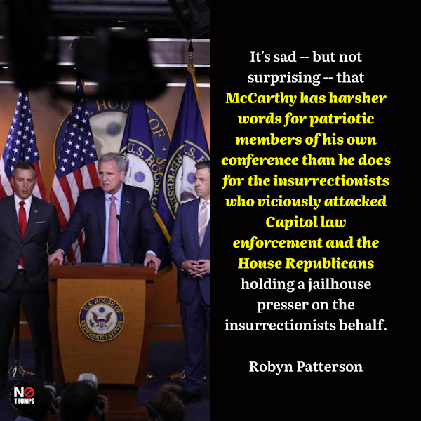 It's sad -- but not surprising -- that McCarthy has harsher words for patriotic members of his own conference than he does for the insurrectionists who viciously attacked Capitol law enforcement and the House Republicans holding a jailhouse presser on the insurrectionists behalf. — Robyn Patterson, Deputy Communications Director for House Speaker Nancy Pelosi