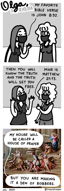 """Comic strip Olga, the sexologist. Panel 1 A woman says to Olga """"My favorite Bible verse is John 8:32."""" Panel 2 She rises her hands up and quotes """"Then you will know the truth, and the truth will set you free."""" Olga rises a finger saying """"Mine is Matthew 21:13."""" Panel 3 Painting Expulsion of the Moneychangers from the Temple, by Giovanni Paolo Pannini. In the balloons Jesus is saying """"My house will be called a house of prayer, but you are making it a den of robbers."""""""