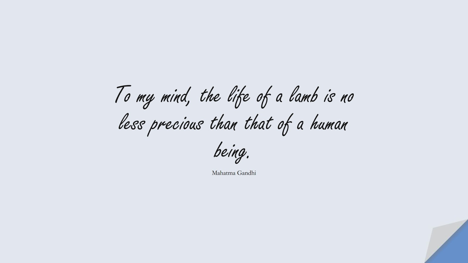 To my mind, the life of a lamb is no less precious than that of a human being. (Mahatma Gandhi);  #HumanityQuotes