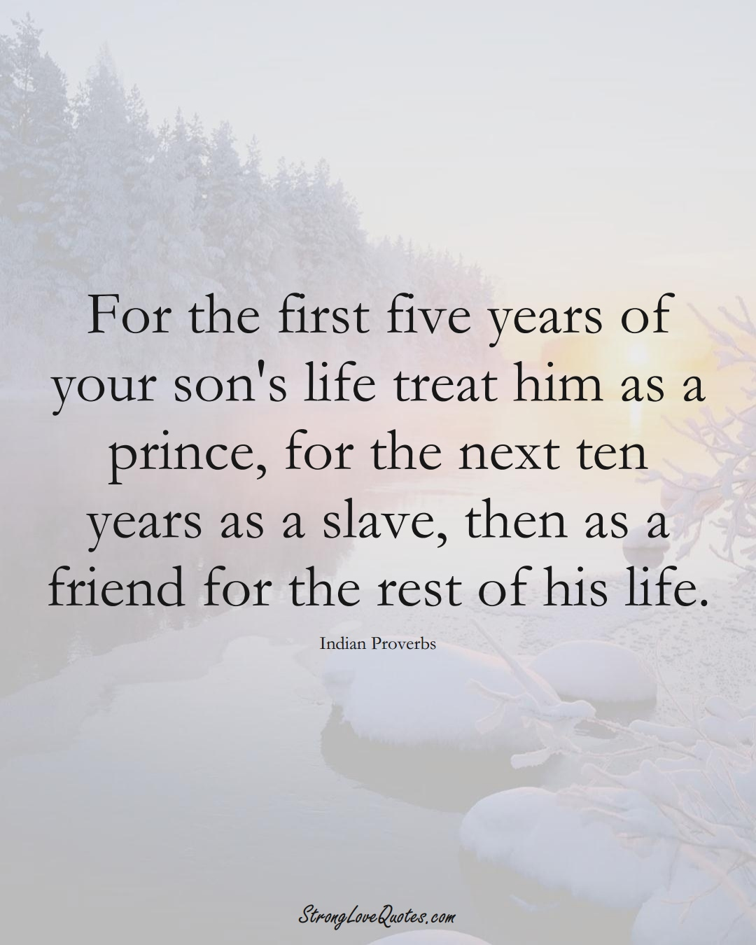 For the first five years of your son's life treat him as a prince, for the next ten years as a slave, then as a friend for the rest of his life. (Indian Sayings);  #AsianSayings