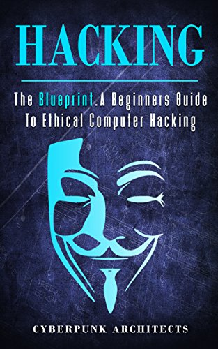 A Beginners Guide To Ethical Computer Hacking (CyberPunk Blueprint Series)