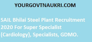 SAIL Bhilai Steel Plant Recruitment 2020 For Super Specialist (Cardiology), Specialists, GDMO.