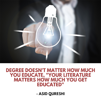 """degree doesn't matter how much you educate, """"Your Literature matters how much you get educated""""  - Asid Qureshi"""