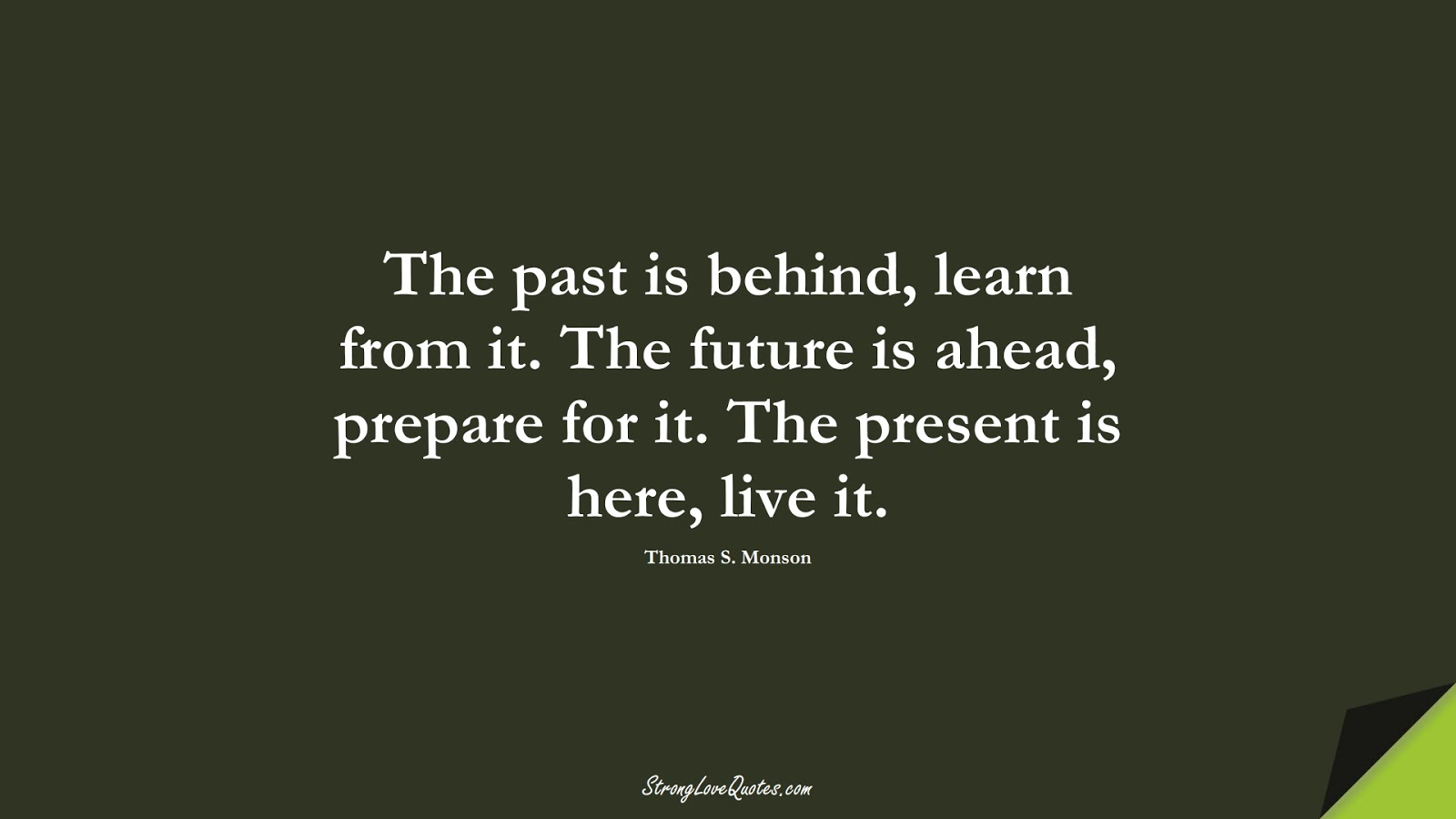 The past is behind, learn from it. The future is ahead, prepare for it. The present is here, live it. (Thomas S. Monson);  #LearningQuotes