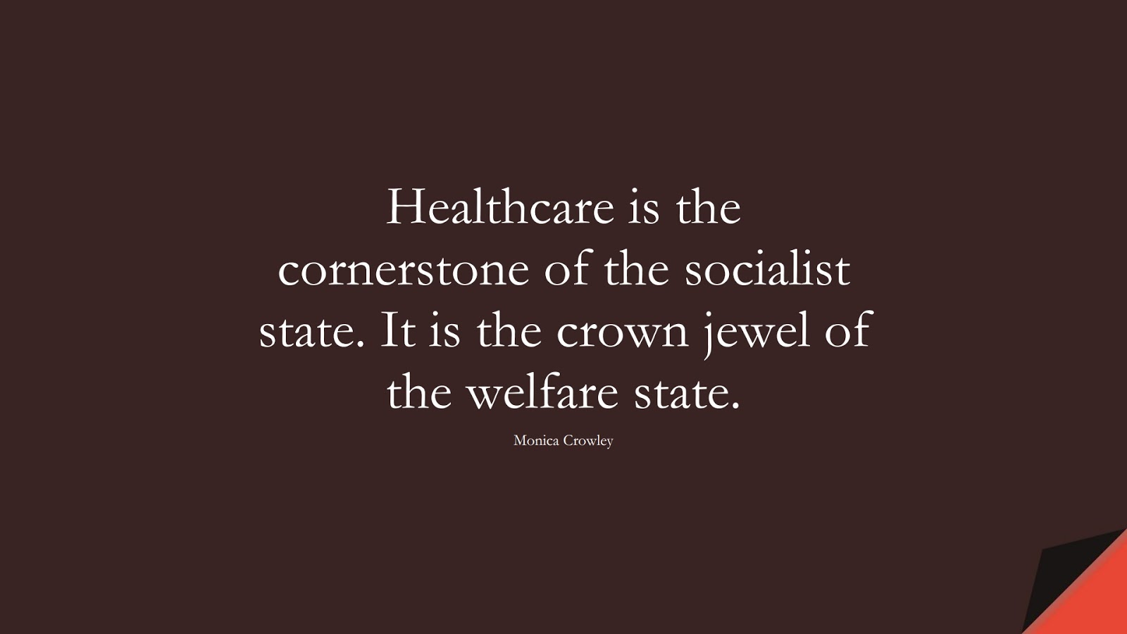 Healthcare is the cornerstone of the socialist state. It is the crown jewel of the welfare state. (Monica Crowley);  #HealthQuotes