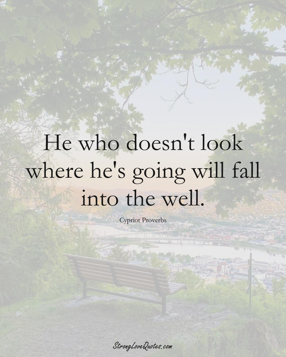 He who doesn't look where he's going will fall into the well. (Cypriot Sayings);  #MiddleEasternSayings