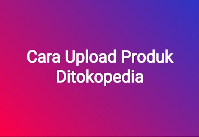 cara-upload-produk-ditokopedia