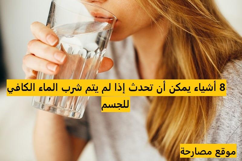 8 أشياء يمكن أن تحدث إذا لم يتم شرب الماء الكافي للجسم