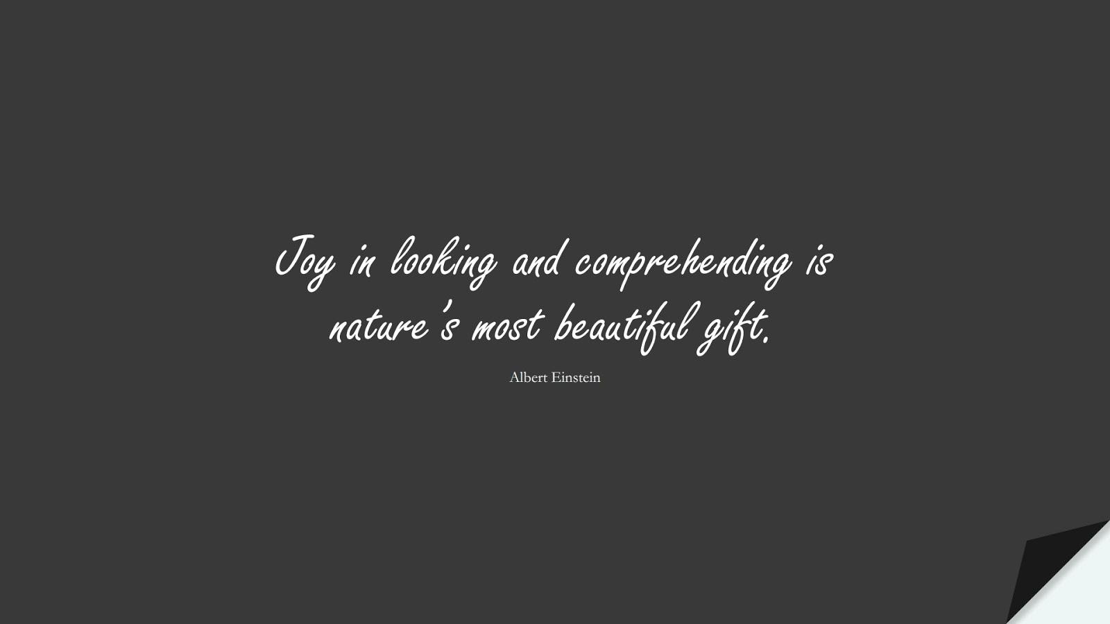 Joy in looking and comprehending is nature's most beautiful gift. (Albert Einstein);  #AlbertEnsteinQuotes